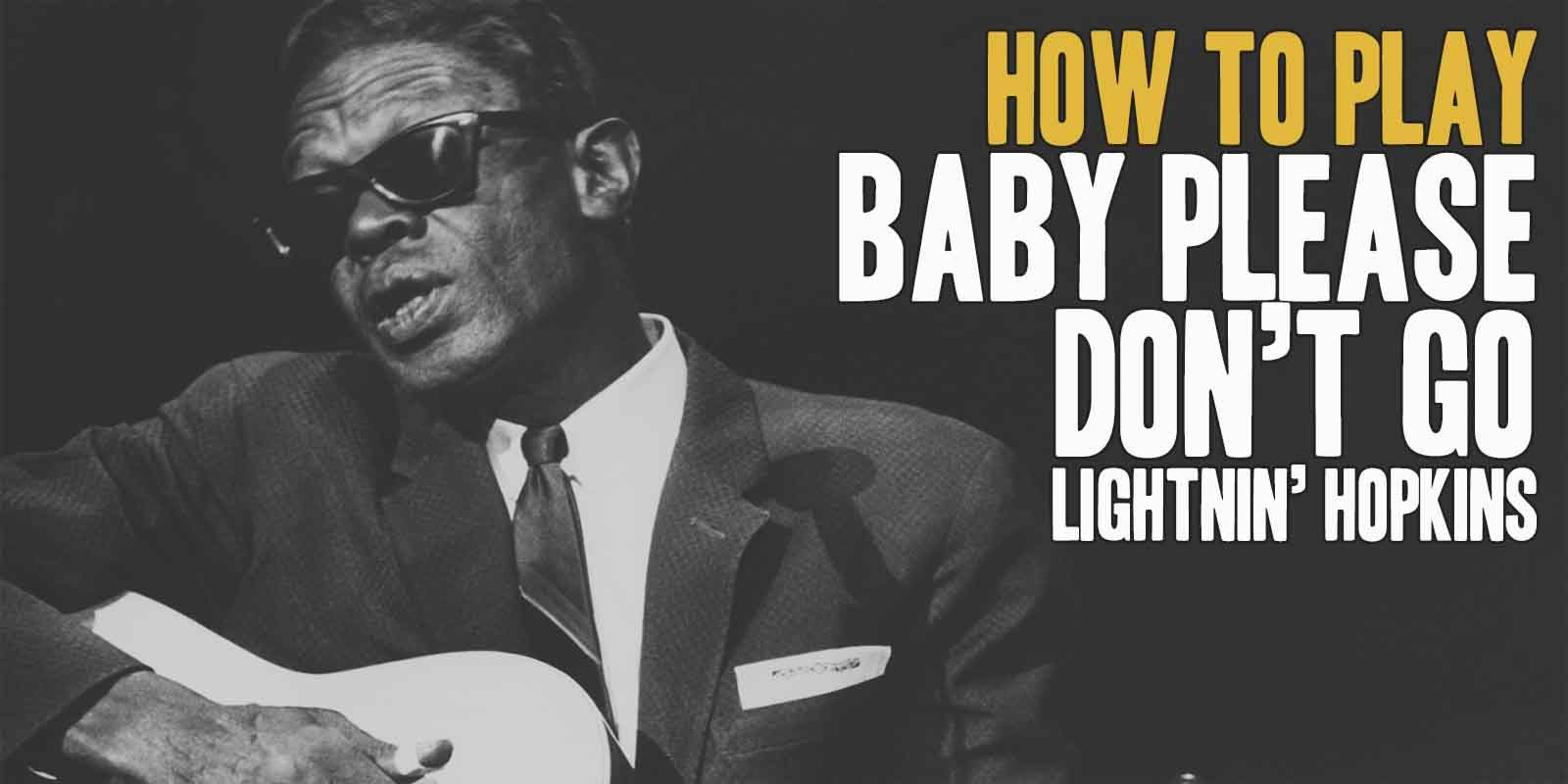 How To Play Baby Please Don't Go (Lightnin Hopkins) Burninguitar show you how to play Baby Please Don't Go by Lightnin Hopkins.A great song of Delta Blues Guitar.Music Score included in pdf and in guitar pro tab. Baby Please Don't Go lesson include 5 videos and music sheets available for download (both Baby Please Don't Go pdf and Baby Please Don't Go gpx)